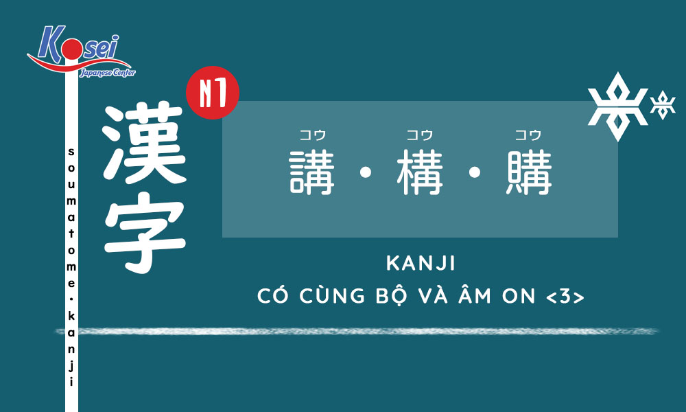Kanji N1   Bài 3: Các Kanji có cùng bộ và cách đọc âm On <3>