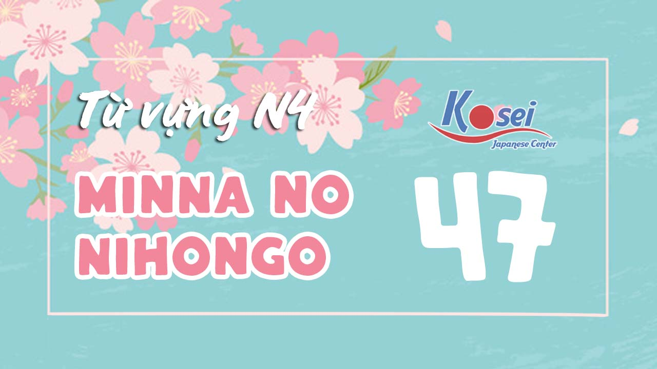 Từ vựng N4 Minna no Nihongo - Bài 47