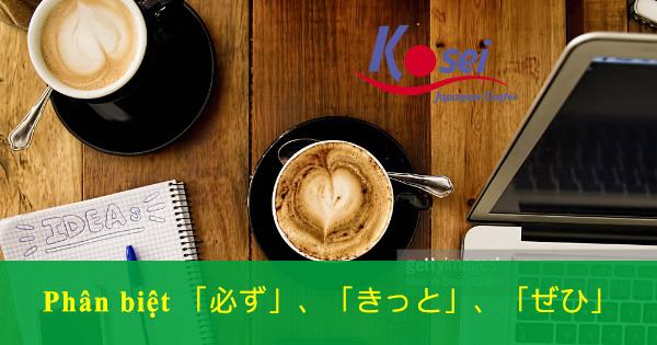 Ngữ pháp tiếng Nhật: Phân biệt 3 phó từ「必ず」、「きっと」、「ぜひ」